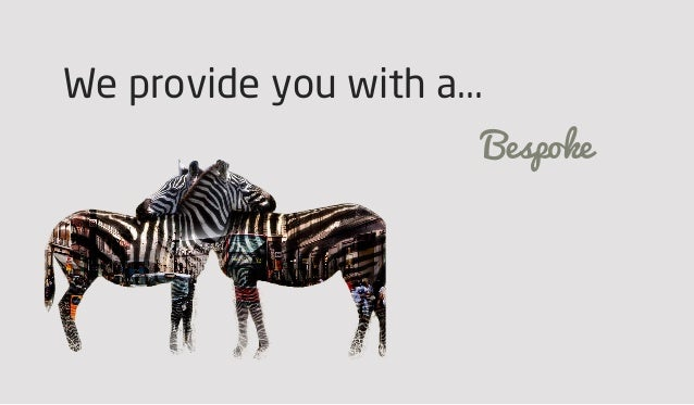 We provide you with a... Bespoke