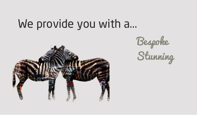 We provide you with a... Bespoke Stunning