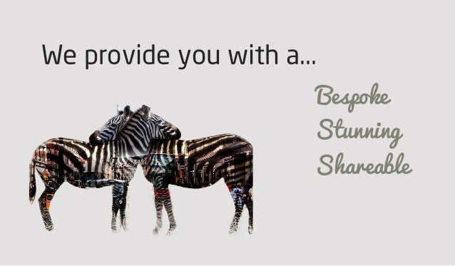 We provide you with a... Bespoke Stunning Shareable
