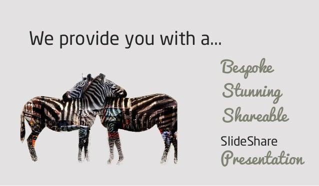 We provide you with a... Bespoke Stunning Shareable SlideShare Presentation