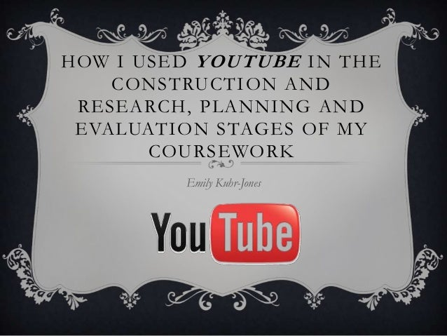 HOW I USED YOUTUBE IN THE CONSTRUCTION AND RESEARCH, PLANNING AND EVALUATION STAGES OF MY COURSEWORK Emily Kuhr-Jones