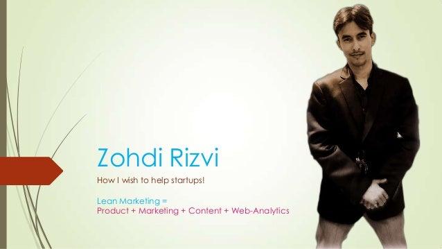 Zohdi RizviHow I wish to help startups!Lean Marketing =Product + Marketing + Content + Web-Analytics