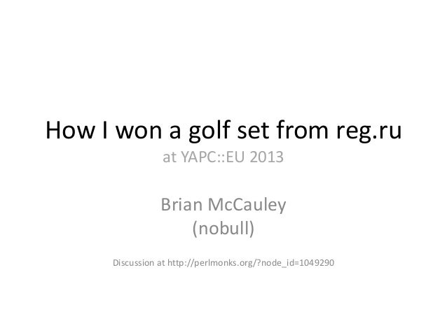 How I won a golf set from reg.ru at YAPC::EU 2013 Brian McCauley (nobull) Discussion at http://perlmonks.org/?node_id=1049...