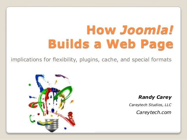 How Joomla! Builds a Web Page implications for flexibility, plugins, cache, and special formats Randy Carey Careytech Stud...