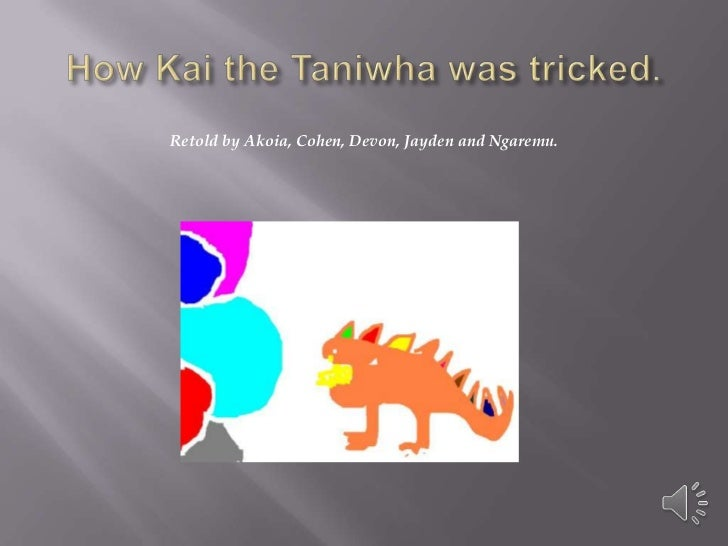 How Kai the Taniwha was tricked.<br />Retold by Akoia, Cohen, Devon, Jayden and Ngaremu.<br />