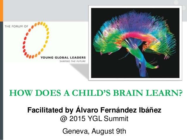 HOW DOES A CHILD'S BRAIN LEARN? Facilitated by Álvaro Fernández Ibáñez @ 2015 YGL Summit Geneva, August 9th