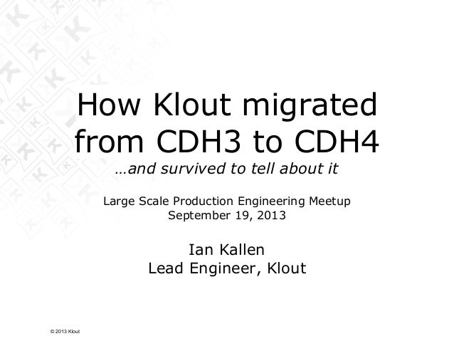 How Klout migrated from CDH3 to CDH4 …and survived to tell about it Large Scale Production Engineering Meetup September 19...