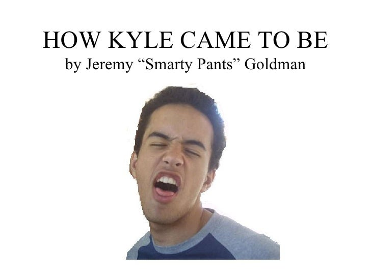 """HOW KYLE CAME TO BE by Jeremy """"Smarty Pants"""" Goldman"""