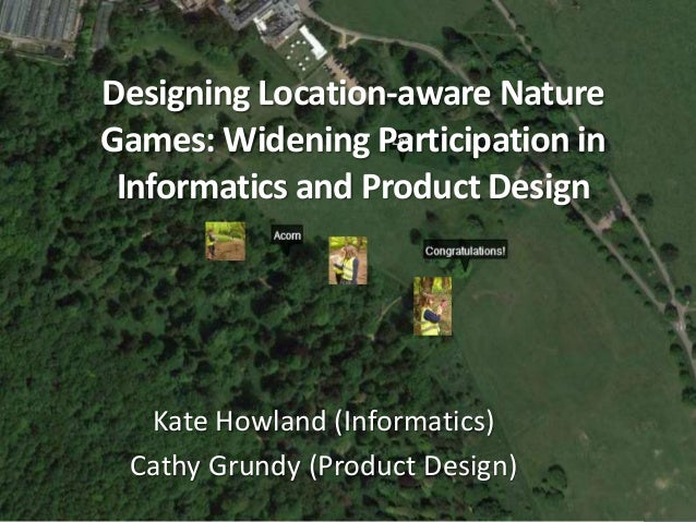 Designing Location-aware Nature  Games: Widening Participation in  Informatics and Product Design  Kate Howland (Informati...