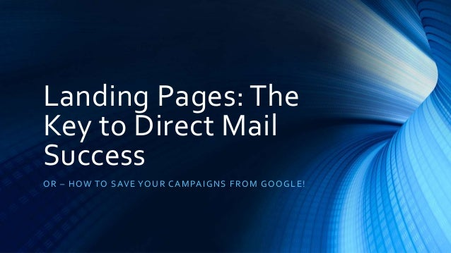 Landing Pages: The Key to Direct Mail Success OR – HOW TO SAVE YOUR CAMPAIGNS FROM GOOGLE!