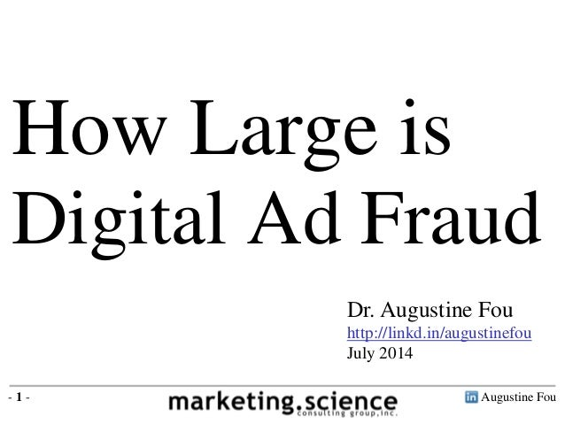 Augustine Fou- 1 - Dr. Augustine Fou http://linkd.in/augustinefou July 2014 How Large is Digital Ad Fraud
