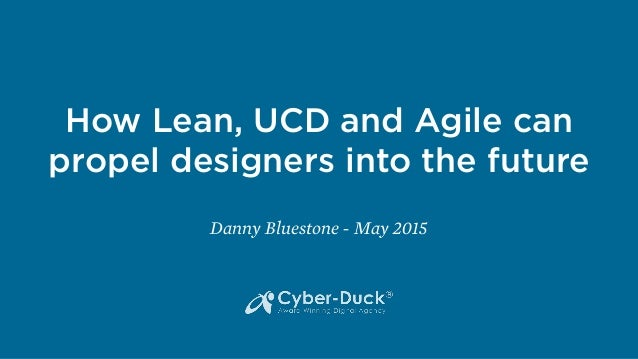 HowLean, UCD and Agile can propel designers into the future Danny Bluestone - May 2015