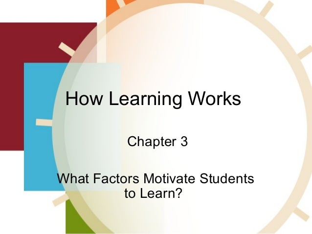 How Learning Works Chapter 3 What Factors Motivate Students to Learn?