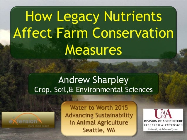 How Legacy Nutrients Affect Farm Conservation Measures Andrew Sharpley Crop, Soil,& Environmental Sciences Water to Worth ...