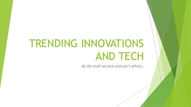 TRENDING INNOVATIONS AND TECH All the stuff we love and can't afford…