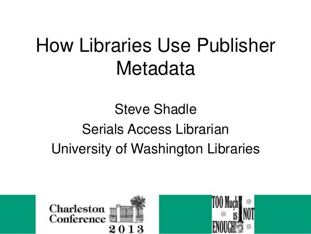 How Libraries Use Publisher Metadata Steve Shadle Serials Access Librarian University of Washington Libraries