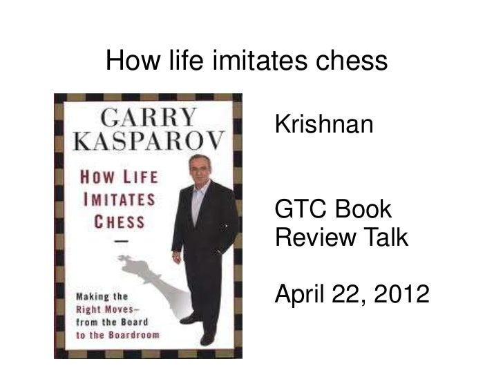 How life imitates chess             Krishnan             GTC Book             Review Talk             April 22, 2012