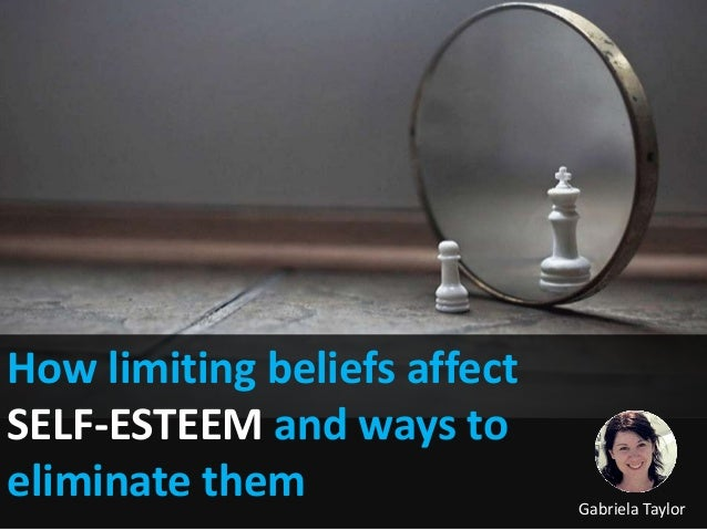 How limiting beliefs affect SELF-ESTEEM and ways to eliminate them Gabriela Taylor