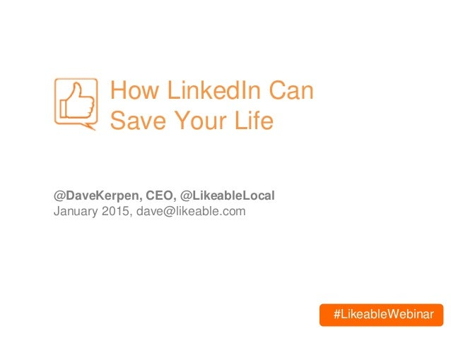 #LikeableWebinar How LinkedIn Can Save Your Life @DaveKerpen, CEO, @LikeableLocal January 2015, dave@likeable.com
