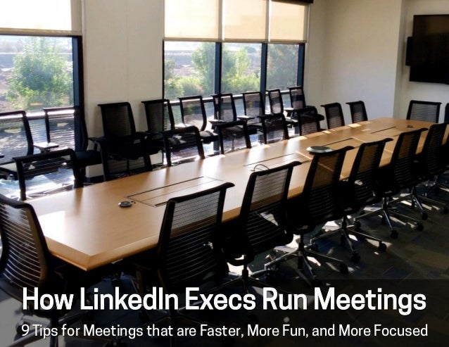 9 Tips for Meetings that are Faster, More Fun, and More Focused How LinkedIn Execs Run Meetings