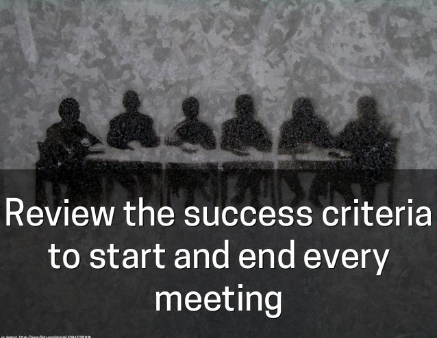 Review the success criteria to start and end every meeting cc:  clagnut  -‐  h-ps://www.flickr.com/photos/27616775@N...