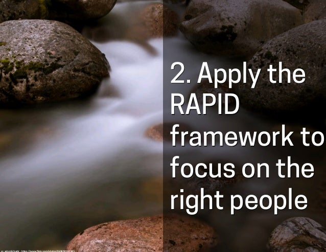2. Apply the RAPID framework to focus on the right people cc:	   ashraful	   kadir	   -­‐	   h-ps://www.flickr.com/photos/4...
