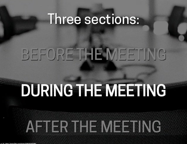 Three sections: BEFORE THE MEETING DURING THE MEETING AFTER THE MEETING cc:	   hjl	   -­‐	   h-ps://www.flickr.com/photos/9...