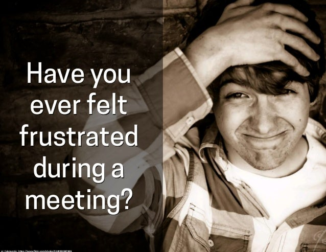 Have you ever felt frustrated during a meeting? cc:  Cubmundo  -‐  h-ps://www.flickr.com/photos/55499300@N06
