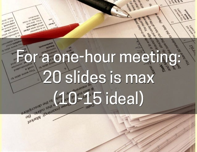 For a one-hour meeting: 20 slides is max (10-15 ideal) cc:	   Intrepidteacher	   -­‐	   h-ps://www.flickr.com/photos/540488...