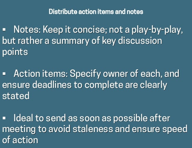 Distribute action items and notes • Notes: Keep it concise; not a play-by-play, but rather a summary of key discussion po...