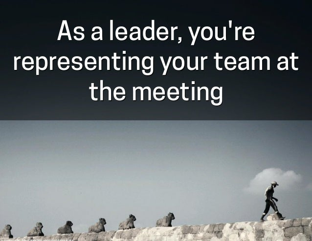 As a leader, you're representing your team at the meeting cc:  VinothChandar  -‐  h-ps://www.flickr.com/photos/44345...