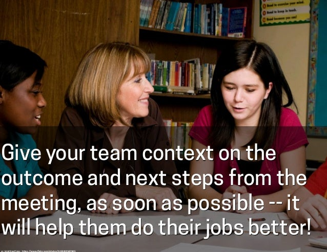 Give your team context on the outcome and next steps from the meeting, as soon as possible -- it will help them do their j...