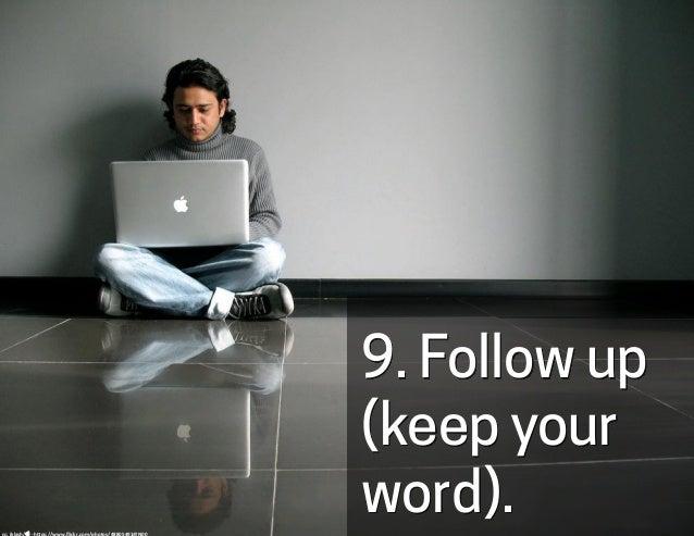 9. Follow up (keep your word).cc:  iklash/  -‐  h-ps://www.flickr.com/photos/48805491@N00