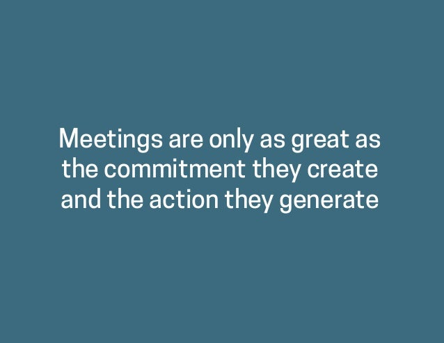 Meetings are only as great as the commitment they create and the action they generate