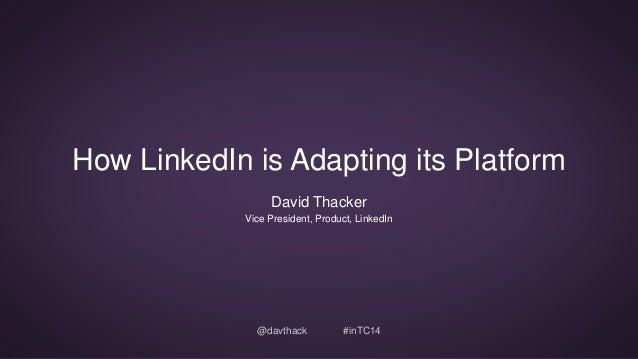 How LinkedIn is Adapting its Platform  David Thacker  Vice President, Product, LinkedIn  @davthack #inTC14