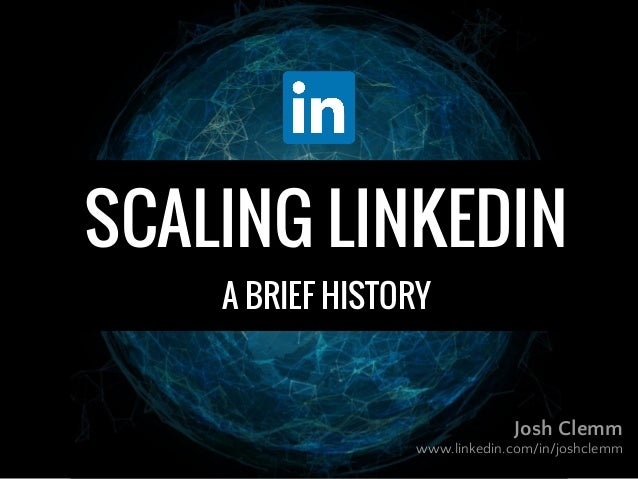 Josh Clemm www.linkedin.com/in/joshclemm SCALING LINKEDIN A BRIEF HISTORY