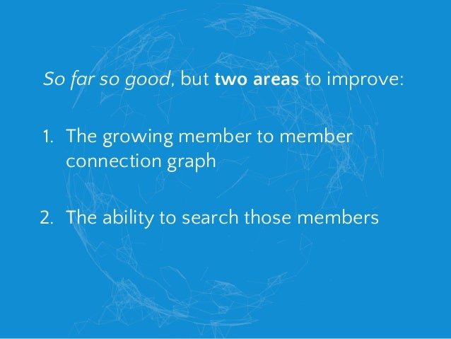 So far so good, but two areas to improve: 1. The growing member to member connection graph 2. The ability to search those ...