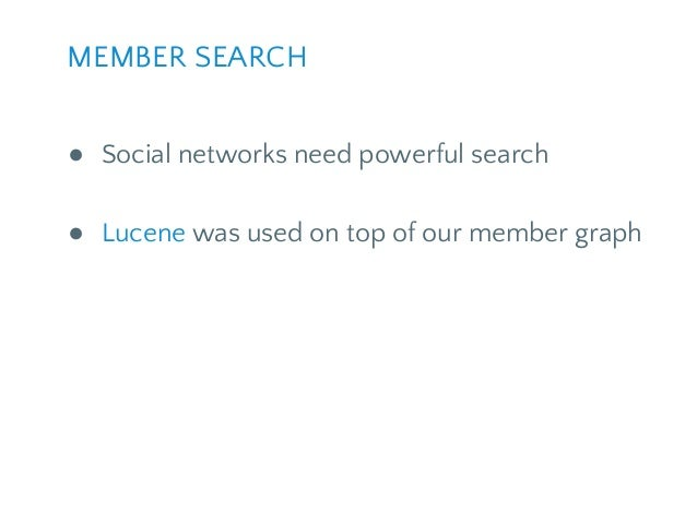 ● Social networks need powerful search ● Lucene was used on top of our member graph MEMBER SEARCH