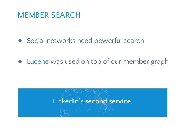 ● Social networks need powerful search ● Lucene was used on top of our member graph MEMBER SEARCH LinkedIn's second servic...
