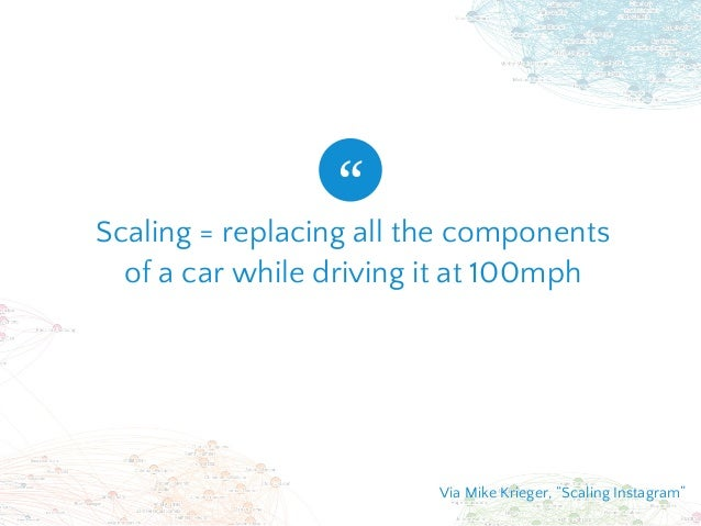 """Scaling = replacing all the components of a car while driving it at 100mph """" Via Mike Krieger, """"Scaling Instagram"""""""