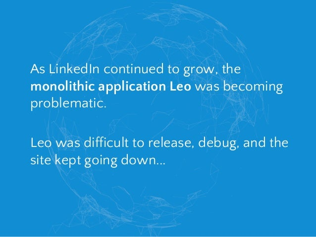 As LinkedIn continued to grow, the monolithic application Leo was becoming problematic. Leo was difficult to release, debu...