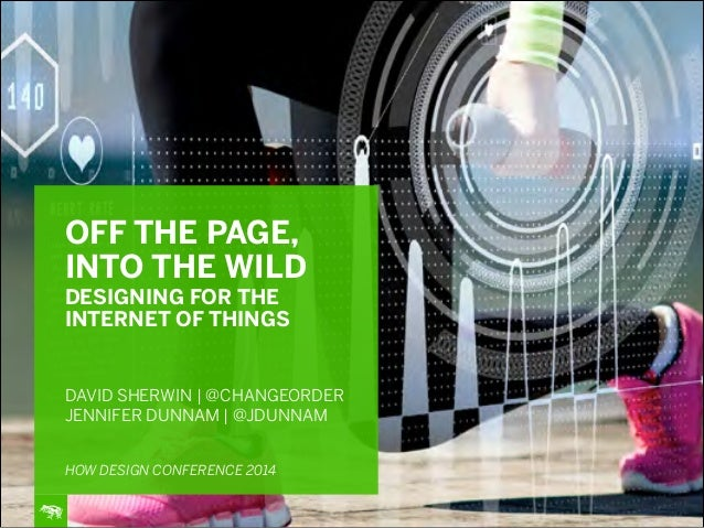 5/12/14 OFF THE PAGE, INTO THE WILD DESIGNING FOR THE INTERNET OF THINGS ! ! ! DAVID SHERWIN | @CHANGEORDER JENNIFER DUNNA...