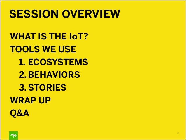 SESSION OVERVIEW WHAT IS THE IoT? TOOLS WE USE 1. ECOSYSTEMS 2.BEHAVIORS 3. STORIES WRAP UP Q&A 13