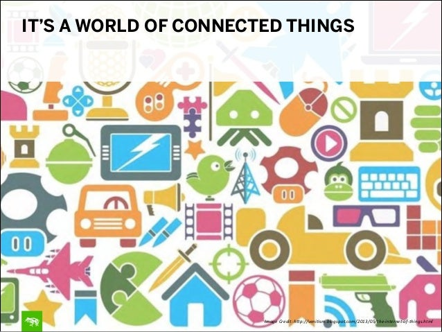 Image&Credit:&h.p://veni4sm.blogspot.com/2013/05/the:internet:of:things.html IT'S A WORLD OF CONNECTED THINGS