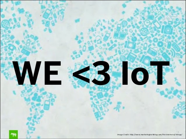 WE <3 IoT 4 Image&Credit:&h.p://www.marke4ngtechblog.com/the:internet:of:things/