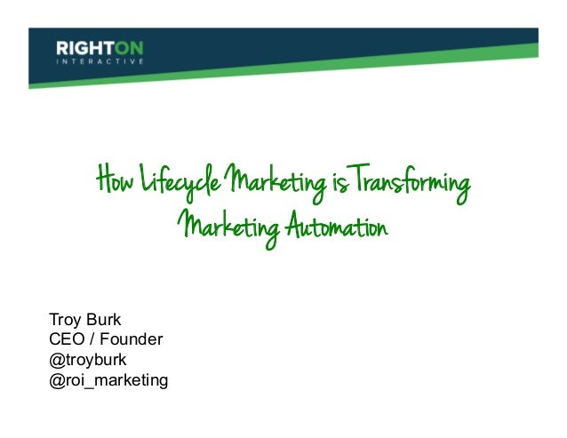 How Lifecycle Marketing is Transforming Marketing Automation Troy Burk CEO / Founder @troyburk @roi_marketing