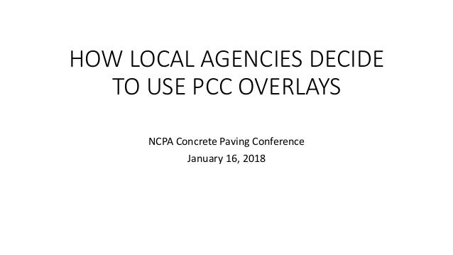 HOW LOCAL AGENCIES DECIDE TO USE PCC OVERLAYS NCPA Concrete Paving Conference January 16, 2018