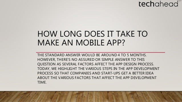 HOW LONG DOES IT TAKE TO MAKE AN MOBILE APP? THE STANDARD ANSWER WOULD BE AROUND 4 TO 5 MONTHS. HOWEVER, THERE'S NO ASSURE...