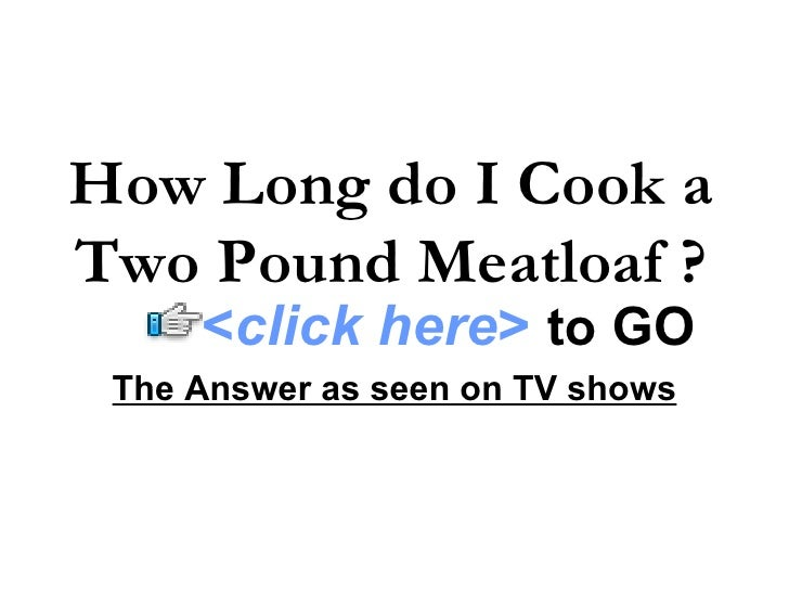 How Long do I Cook a Two Pound Meatloaf ? The Answer as seen on TV shows < click here >   to   GO