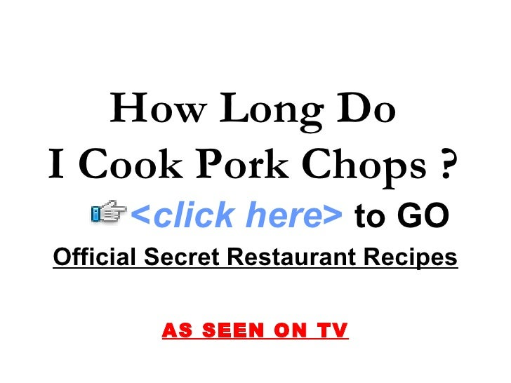 How Long Do I Cook Pork Chops ? Official Secret Restaurant Recipes AS SEEN ON TV < click here >   to   GO